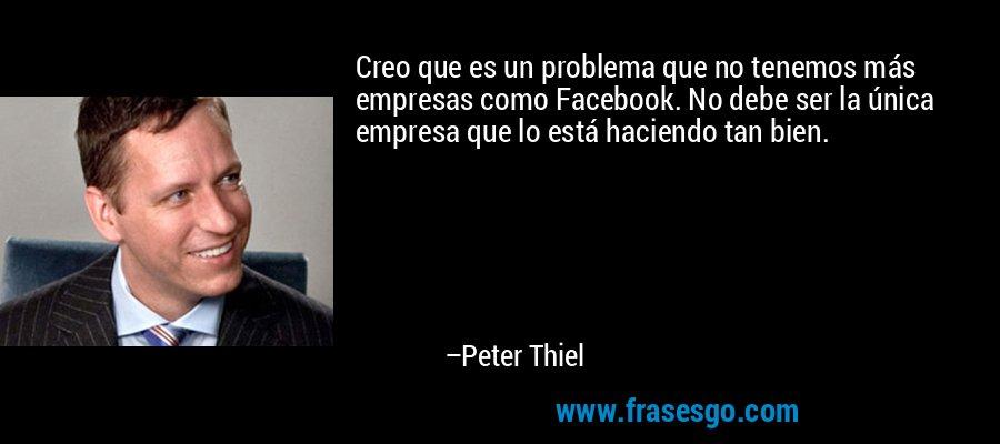 Creo que es un problema que no tenemos más empresas como Facebook. No debe ser la única empresa que lo está haciendo tan bien. – Peter Thiel