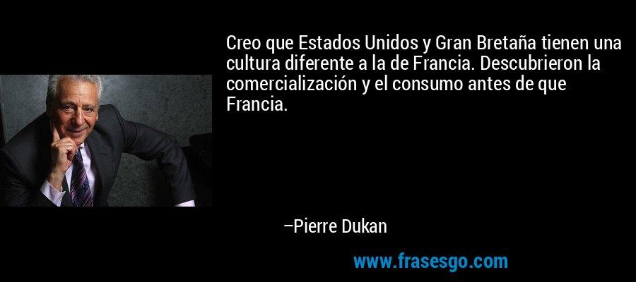 Creo que Estados Unidos y Gran Bretaña tienen una cultura diferente a la de Francia. Descubrieron la comercialización y el consumo antes de que Francia. – Pierre Dukan