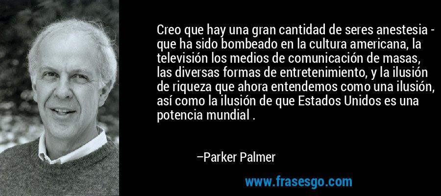 Creo que hay una gran cantidad de seres anestesia - que ha sido bombeado en la cultura americana, la televisión los medios de comunicación de masas, las diversas formas de entretenimiento, y la ilusión de riqueza que ahora entendemos como una ilusión, así como la ilusión de que Estados Unidos es una potencia mundial . – Parker Palmer