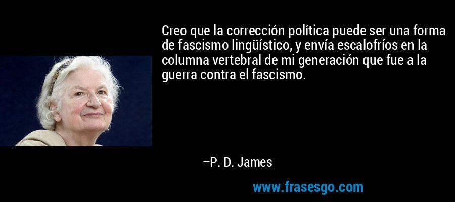 Creo que la corrección política puede ser una forma de fascismo lingüístico, y envía escalofríos en la columna vertebral de mi generación que fue a la guerra contra el fascismo. – P. D. James