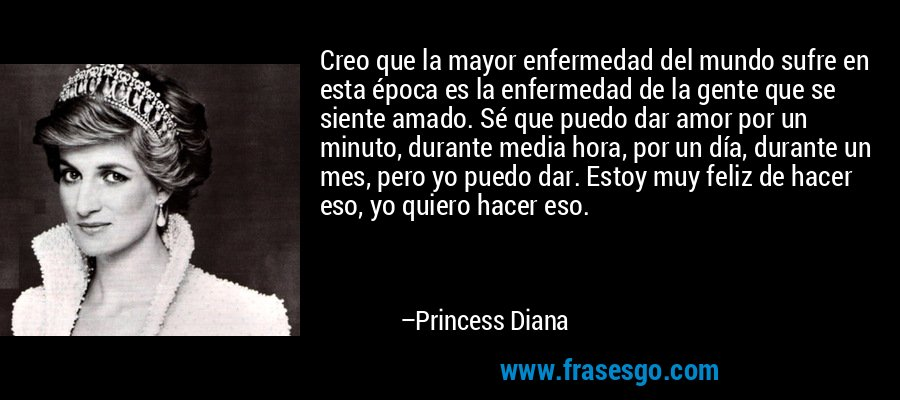 Creo que la mayor enfermedad del mundo sufre en esta época es la enfermedad de la gente que se siente amado. Sé que puedo dar amor por un minuto, durante media hora, por un día, durante un mes, pero yo puedo dar. Estoy muy feliz de hacer eso, yo quiero hacer eso. – Princess Diana