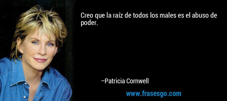 Creo que la raíz de todos los males es el abuso de poder. – Patricia Cornwell