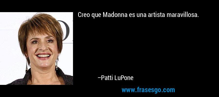 Creo que Madonna es una artista maravillosa. – Patti LuPone