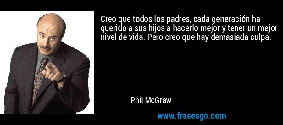 Creo que todos los padres, cada generación ha querido a sus hijos a hacerlo mejor y tener un mejor nivel de vida. Pero creo que hay demasiada culpa. – Phil McGraw