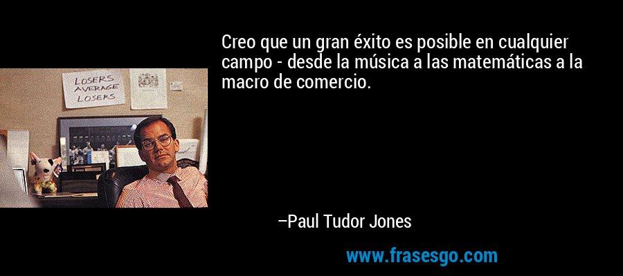Creo que un gran éxito es posible en cualquier campo - desde la música a las matemáticas a la macro de comercio. – Paul Tudor Jones