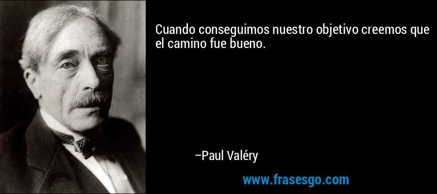 Cuando conseguimos nuestro objetivo creemos que el camino fue bueno. – Paul Valéry