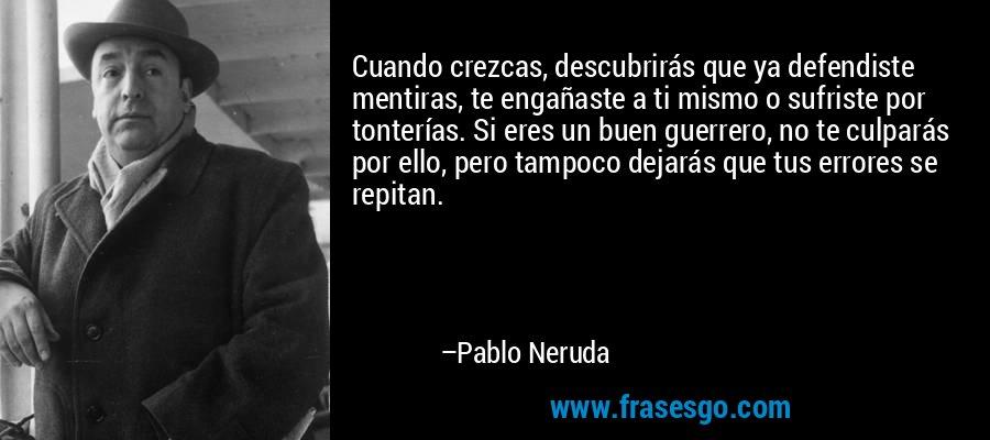 Cuando crezcas, descubrirás que ya defendiste mentiras, te engañaste a ti mismo o sufriste por tonterías. Si eres un buen guerrero, no te culparás por ello, pero tampoco dejarás que tus errores se repitan. – Pablo Neruda