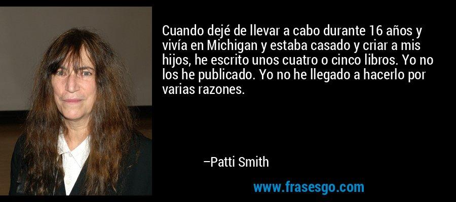 Cuando dejé de llevar a cabo durante 16 años y vivía en Michigan y estaba casado y criar a mis hijos, he escrito unos cuatro o cinco libros. Yo no los he publicado. Yo no he llegado a hacerlo por varias razones. – Patti Smith