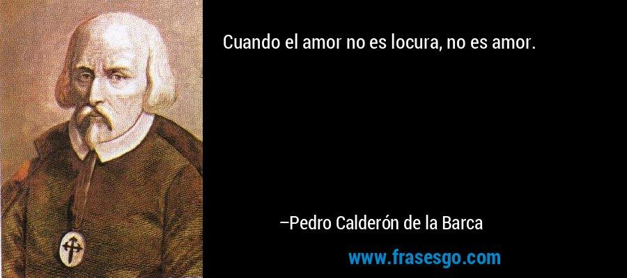 Cuando el amor no es locura, no es amor. – Pedro Calderón de la Barca