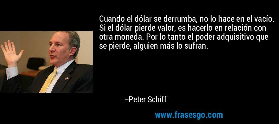 Cuando el dólar se derrumba, no lo hace en el vacío. Si el dólar pierde valor, es hacerlo en relación con otra moneda. Por lo tanto el poder adquisitivo que se pierde, alguien más lo sufran. – Peter Schiff