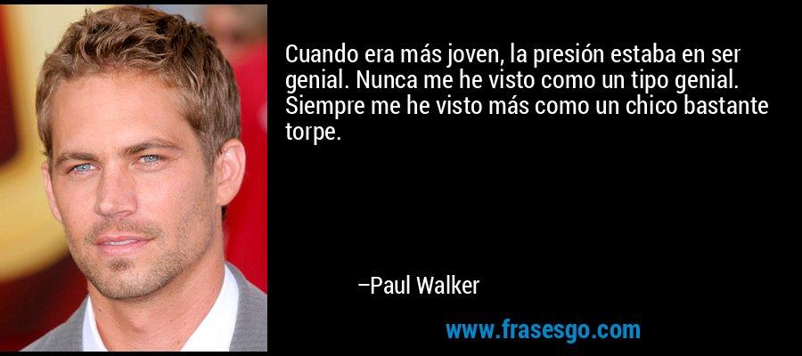 Cuando era más joven, la presión estaba en ser genial. Nunca me he visto como un tipo genial. Siempre me he visto más como un chico bastante torpe. – Paul Walker