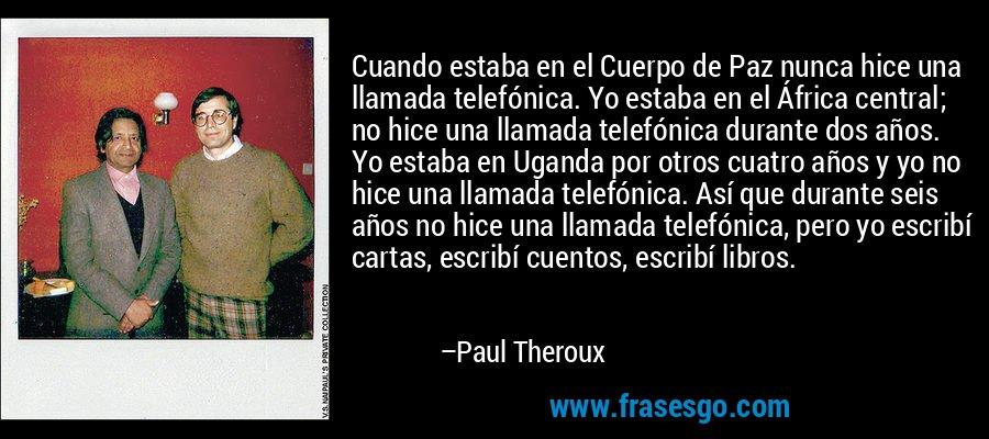 Cuando estaba en el Cuerpo de Paz nunca hice una llamada telefónica. Yo estaba en el África central; no hice una llamada telefónica durante dos años. Yo estaba en Uganda por otros cuatro años y yo no hice una llamada telefónica. Así que durante seis años no hice una llamada telefónica, pero yo escribí cartas, escribí cuentos, escribí libros. – Paul Theroux