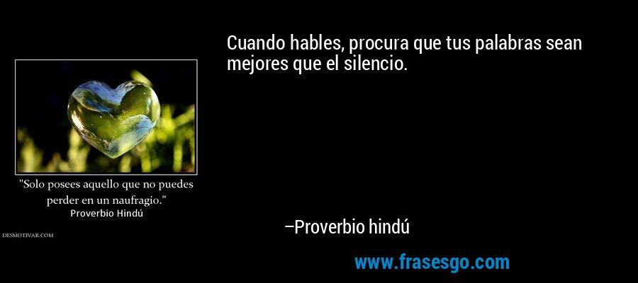 Cuando hables, procura que tus palabras sean mejores que el silencio. – Proverbio hindú