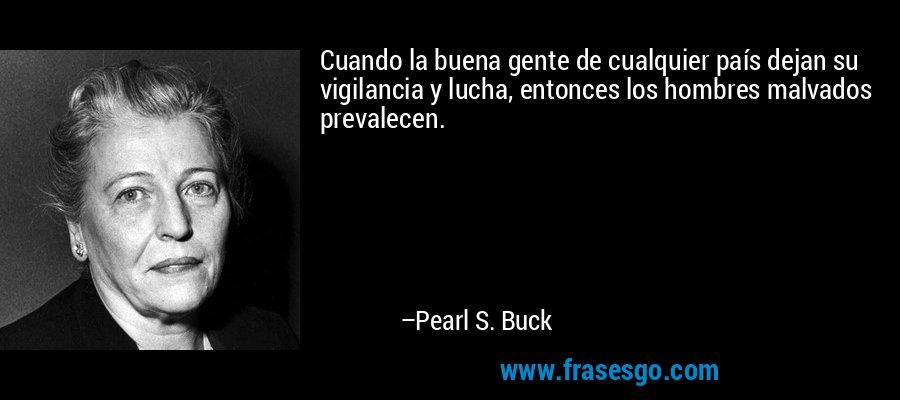 Cuando la buena gente de cualquier país dejan su vigilancia y lucha, entonces los hombres malvados prevalecen. – Pearl S. Buck
