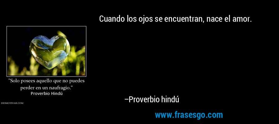 Cuando los ojos se encuentran, nace el amor. – Proverbio hindú