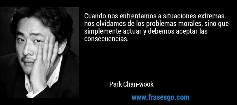 Cuando nos enfrentamos a situaciones extremas, nos olvidamos de los problemas morales, sino que simplemente actuar y debemos aceptar las consecuencias. – Park Chan-wook