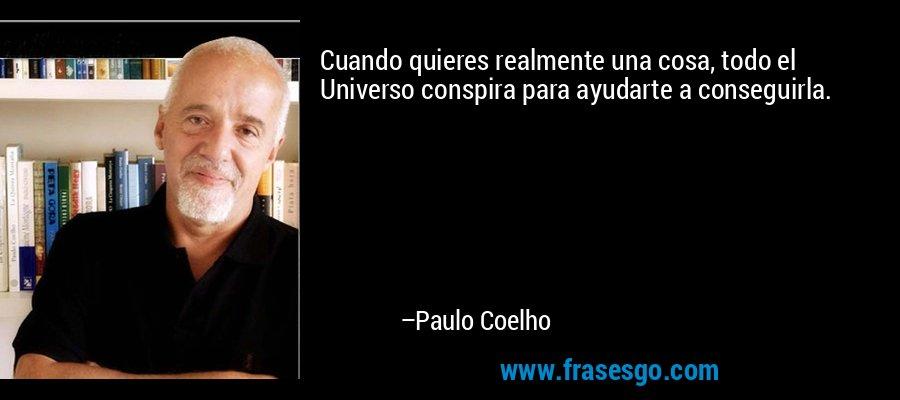 Cuando quieres realmente una cosa, todo el Universo conspira para ayudarte a conseguirla. – Paulo Coelho