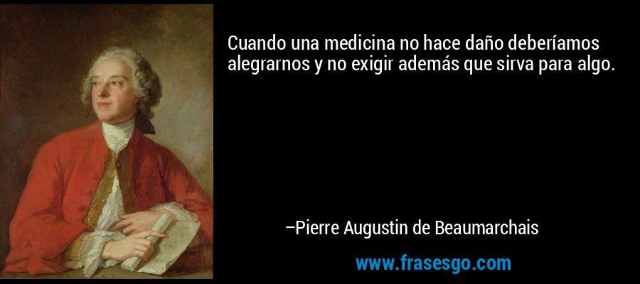 Cuando una medicina no hace daño deberíamos alegrarnos y no exigir además que sirva para algo. – Pierre Augustin de Beaumarchais