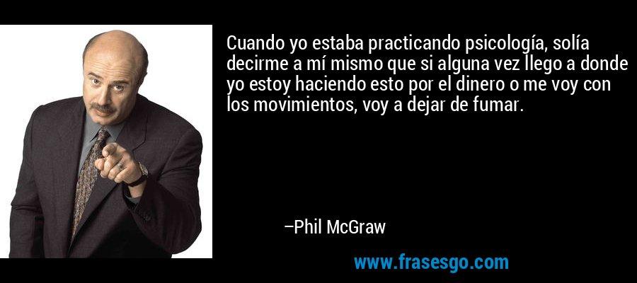 Cuando yo estaba practicando psicología, solía decirme a mí mismo que si alguna vez llego a donde yo estoy haciendo esto por el dinero o me voy con los movimientos, voy a dejar de fumar. – Phil McGraw