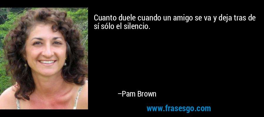 Cuanto duele cuando un amigo se va y deja tras de sí sólo el silencio. – Pam Brown