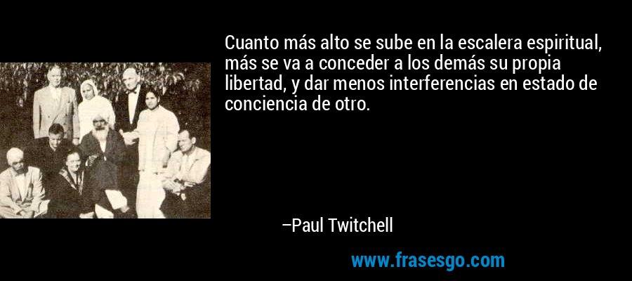 Cuanto más alto se sube en la escalera espiritual, más se va a conceder a los demás su propia libertad, y dar menos interferencias en estado de conciencia de otro. – Paul Twitchell