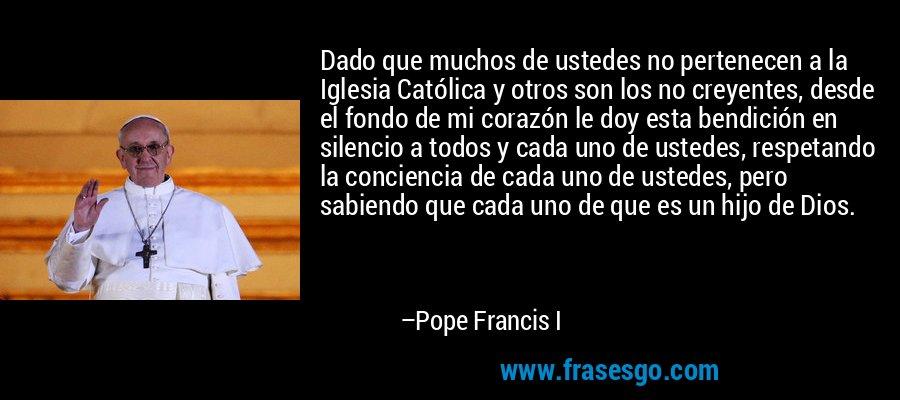 Dado que muchos de ustedes no pertenecen a la Iglesia Católica y otros son los no creyentes, desde el fondo de mi corazón le doy esta bendición en silencio a todos y cada uno de ustedes, respetando la conciencia de cada uno de ustedes, pero sabiendo que cada uno de que es un hijo de Dios. – Pope Francis I