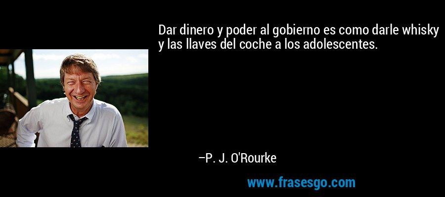 Dar dinero y poder al gobierno es como darle whisky y las llaves del coche a los adolescentes. – P. J. O'Rourke