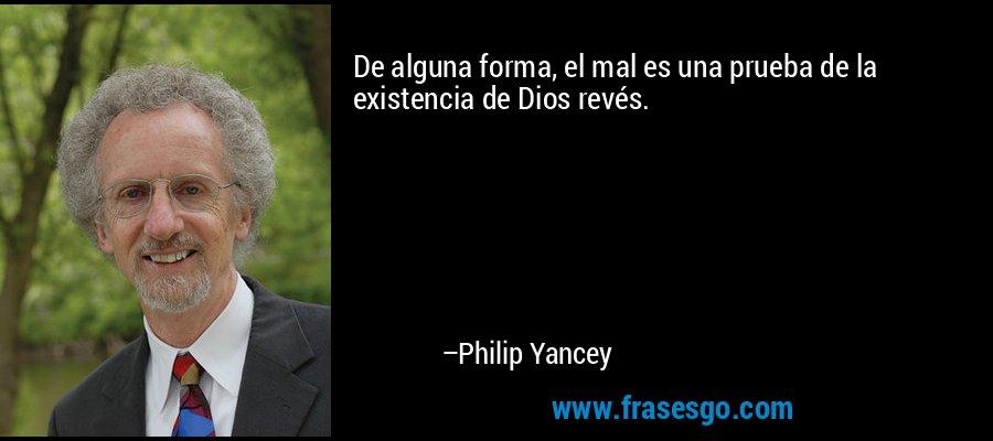 De alguna forma, el mal es una prueba de la existencia de Dios revés. – Philip Yancey