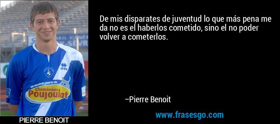 De mis disparates de juventud lo que más pena me da no es el haberlos cometido, sino el no poder volver a cometerlos. – Pierre Benoit