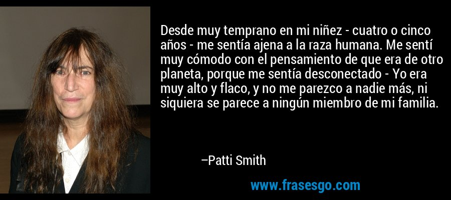 Desde muy temprano en mi niñez - cuatro o cinco años - me sentía ajena a la raza humana. Me sentí muy cómodo con el pensamiento de que era de otro planeta, porque me sentía desconectado - Yo era muy alto y flaco, y no me parezco a nadie más, ni siquiera se parece a ningún miembro de mi familia. – Patti Smith