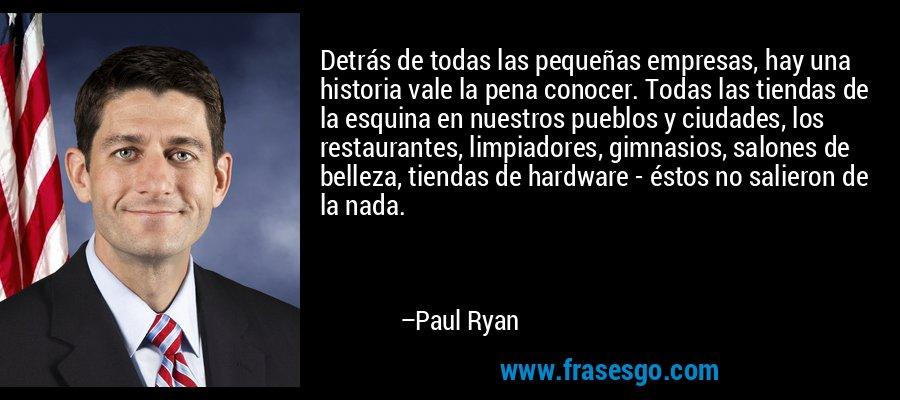Detrás de todas las pequeñas empresas, hay una historia vale la pena conocer. Todas las tiendas de la esquina en nuestros pueblos y ciudades, los restaurantes, limpiadores, gimnasios, salones de belleza, tiendas de hardware - éstos no salieron de la nada. – Paul Ryan