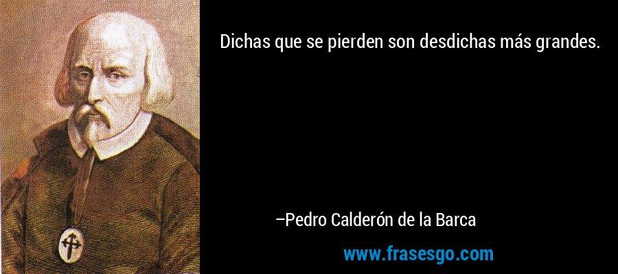 Dichas que se pierden son desdichas más grandes. – Pedro Calderón de la Barca