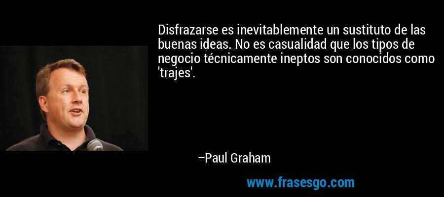 Disfrazarse es inevitablemente un sustituto de las buenas ideas. No es casualidad que los tipos de negocio técnicamente ineptos son conocidos como 'trajes'. – Paul Graham