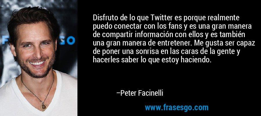 Disfruto de lo que Twitter es porque realmente puedo conectar con los fans y es una gran manera de compartir información con ellos y es también una gran manera de entretener. Me gusta ser capaz de poner una sonrisa en las caras de la gente y hacerles saber lo que estoy haciendo. – Peter Facinelli