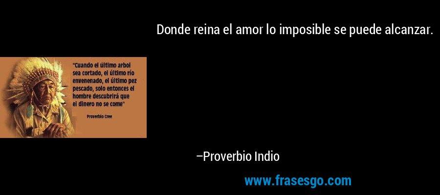 Donde reina el amor lo imposible se puede alcanzar. – Proverbio Indio