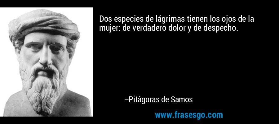 Dos especies de lágrimas tienen los ojos de la mujer: de verdadero dolor y de despecho. – Pitágoras de Samos