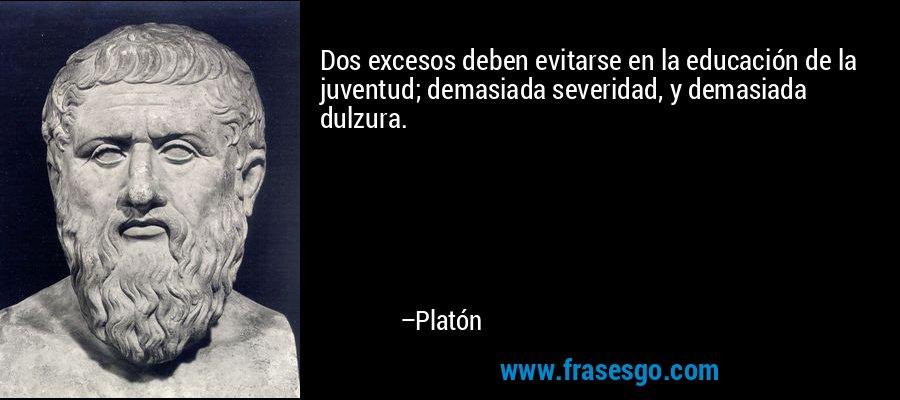 Dos excesos deben evitarse en la educación de la juventud; demasiada severidad, y demasiada dulzura. – Platón