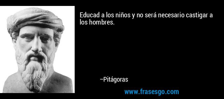 Educad a los niños y no será necesario castigar a los hombres. – Pitágoras