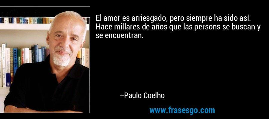 El amor es arriesgado, pero siempre ha sido así. Hace millares de años que las persons se buscan y se encuentran. – Paulo Coelho