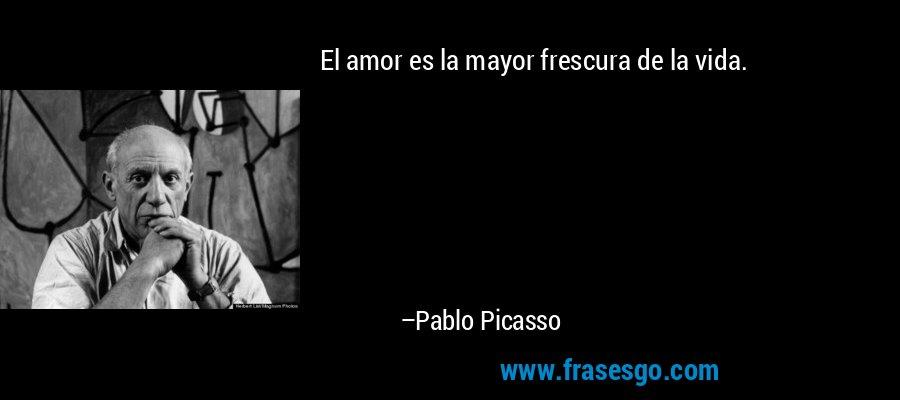 El amor es la mayor frescura de la vida. – Pablo Picasso
