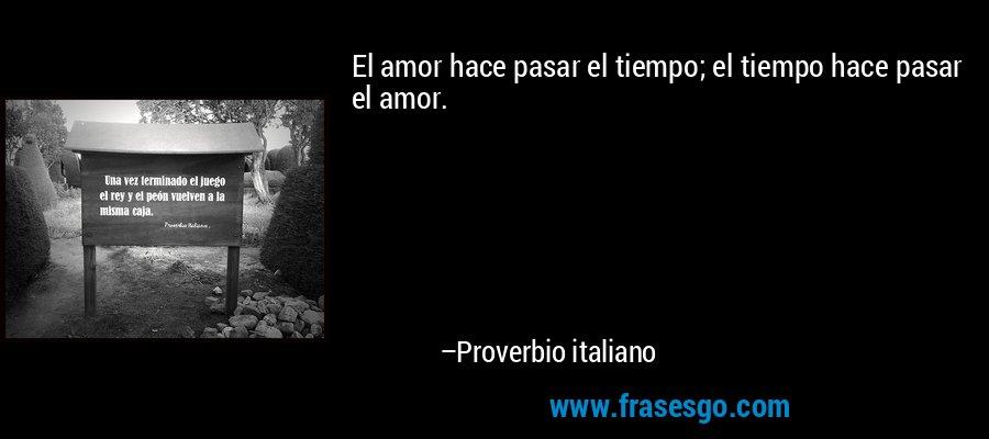 El amor hace pasar el tiempo; el tiempo hace pasar el amor. – Proverbio italiano