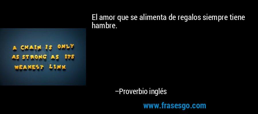 El amor que se alimenta de regalos siempre tiene hambre. – Proverbio inglés
