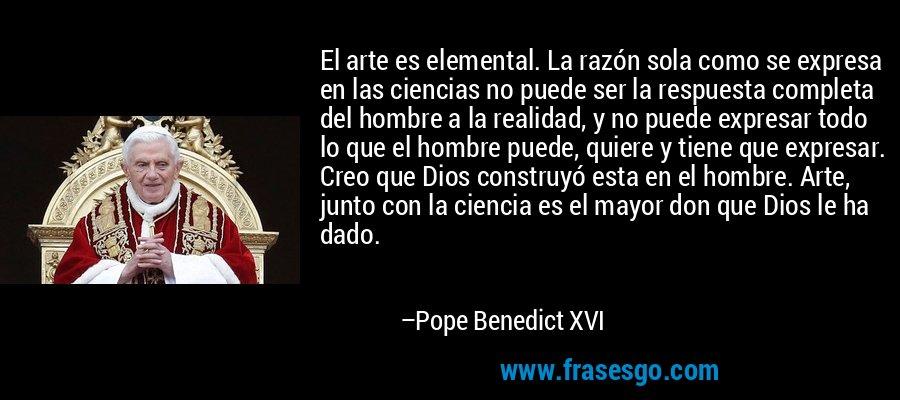 El arte es elemental. La razón sola como se expresa en las ciencias no puede ser la respuesta completa del hombre a la realidad, y no puede expresar todo lo que el hombre puede, quiere y tiene que expresar. Creo que Dios construyó esta en el hombre. Arte, junto con la ciencia es el mayor don que Dios le ha dado. – Pope Benedict XVI