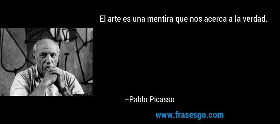 El arte es una mentira que nos acerca a la verdad. – Pablo Picasso