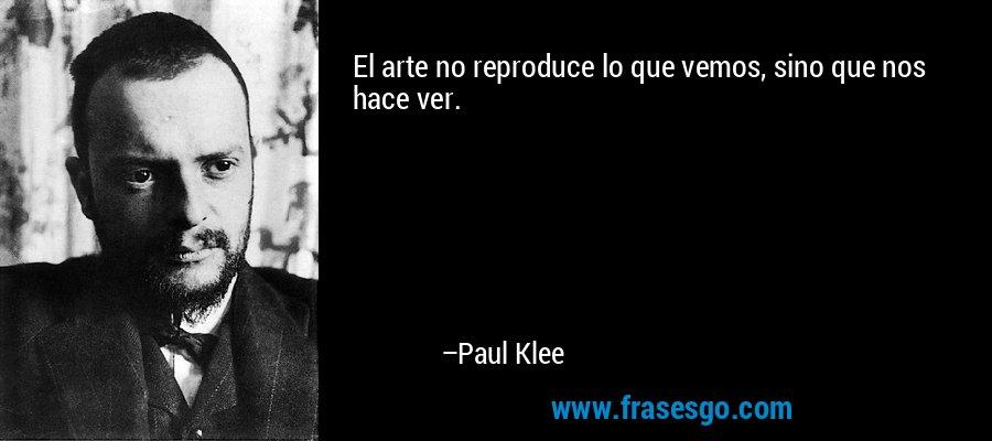 El arte no reproduce lo que vemos, sino que nos hace ver. – Paul Klee