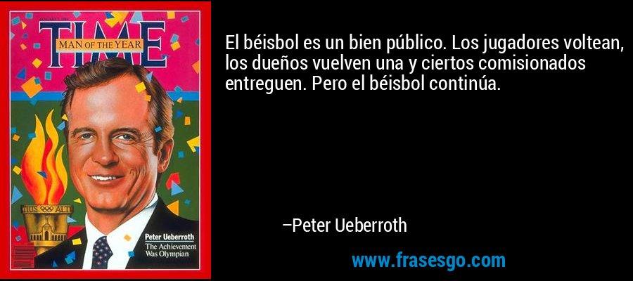 El béisbol es un bien público. Los jugadores voltean, los dueños vuelven una y ciertos comisionados entreguen. Pero el béisbol continúa. – Peter Ueberroth