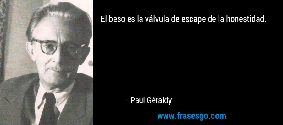 El beso es la válvula de escape de la honestidad. – Paul Géraldy