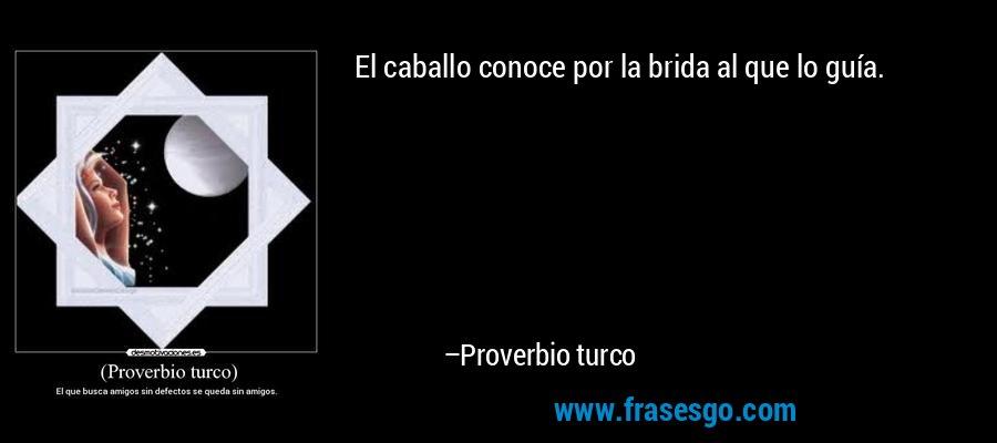 El caballo conoce por la brida al que lo guía. – Proverbio turco