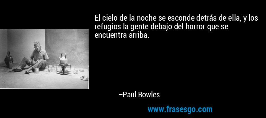 El cielo de la noche se esconde detrás de ella, y los refugios la gente debajo del horror que se encuentra arriba. – Paul Bowles