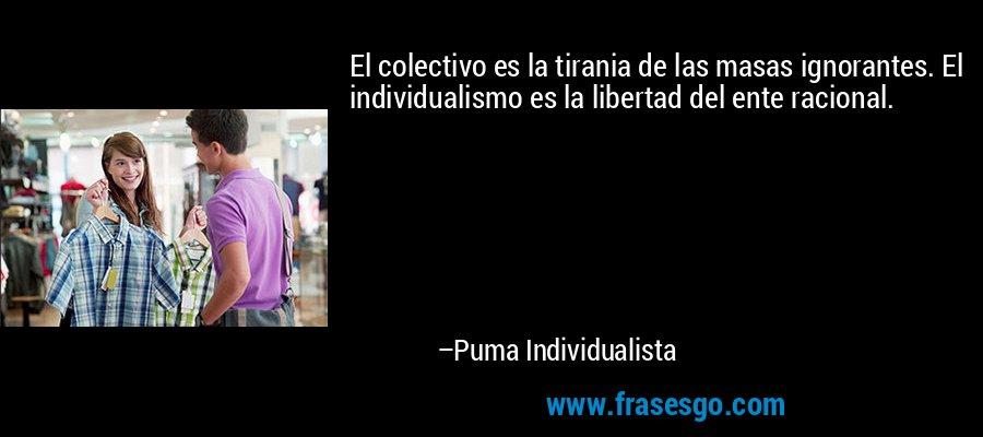 El colectivo es la tirania de las masas ignorantes. El individualismo es la libertad del ente racional. – Puma Individualista